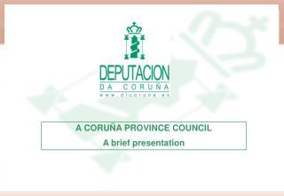 A CORUÑA PROVINCE COUNCIL A brief presentation