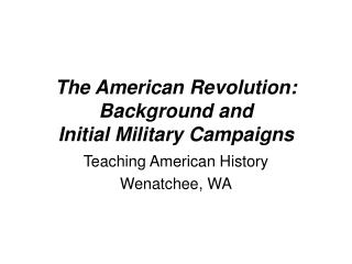 The American Revolution:  Background and  Initial Military Campaigns
