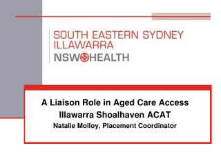 A Liaison Role in Aged Care Access Illawarra Shoalhaven ACAT Natalie Molloy, Placement Coordinator