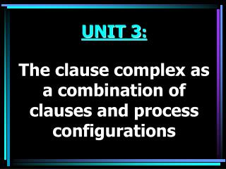 UNIT 3 : The clause complex as a combination of clauses and process configurations