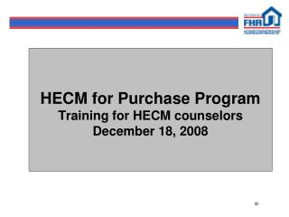 HECM for Purchase Program Training for HECM counselors December 18, 2008