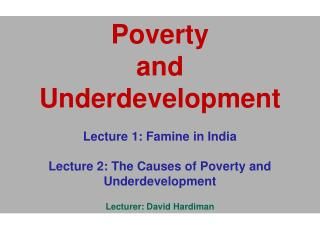 Poverty  and  Underdevelopment  Lecture 1: Famine in India                 Lecture 2: The Causes of Poverty and Underdev