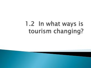 1.2  In what ways is tourism changing?