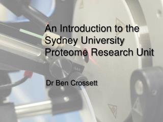 An Introduction to the  Sydney University  Proteome Research Unit