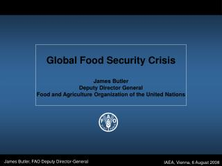 Global Food Security Crisis  James Butler Deputy Director General Food and Agriculture Organization of the United Nation