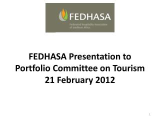 FEDHASA Presentation to   Portfolio Committee on Tourism  21 February 2012