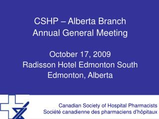 CSHP – Alberta Branch Annual General Meeting October 17, 2009 Radisson Hotel Edmonton South