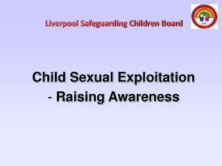 Liverpool Safeguarding Children Board  Child Sexual Exploitation Raising Awareness