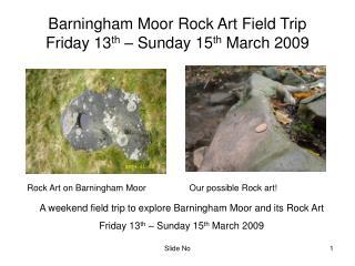 Barningham Moor Rock Art Field Trip Friday 13 th  – Sunday 15 th  March 2009