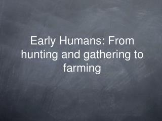 Early Humans: From hunting and gathering to farming