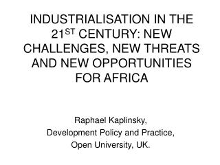 INDUSTRIALISATION IN THE 21ST CENTURY: NEW CHALLENGES, NEW THREATS AND NEW OPPORTUNITIES FOR AFRICA