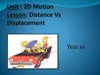 Unit  : 2D Motion Lesson : Distance Vs Displacement