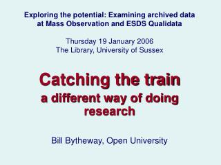Catching the train a different way of doing research Bill Bytheway, Open University