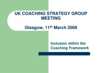 UK COACHING STRATEGY GROUP MEETING Glasgow, 11 th  March 2009