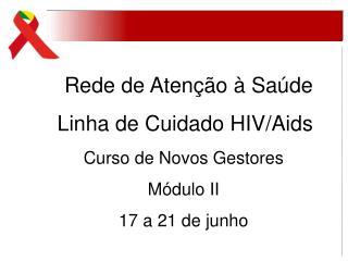 Rede de Atenção à Saúde Linha de Cuidado HIV/Aids Curso de Novos Gestores  Módulo II