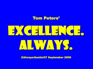 Tom Peters' EXCELLENCE. ALWAYS. XAlways/Austin/07 September 2006