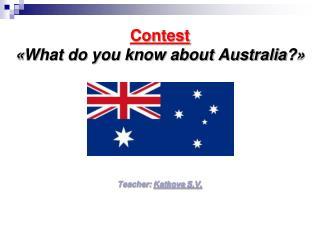 Contest « What do you know about Australia? » Teacher:  Katkova  S.V.
