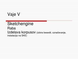 Vaje  V Sketchengine Raba  I zdelava korpusov  (izbira besedil, označevanje, instalacija na SKE)