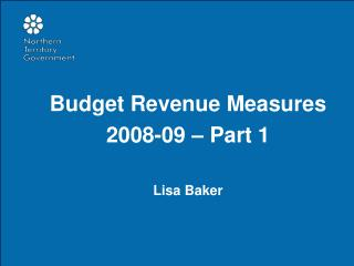 Budget Revenue Measures 2008-09 – Part 1 Lisa Baker