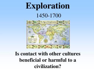 Exploration 1450-1700  Is contact with other cultures beneficial or harmful to a civilization?