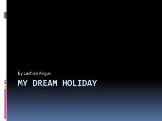 My dream holiday