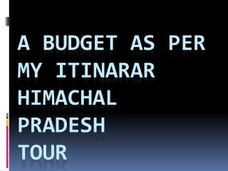 A BUDGET AS PER MY ITINARAR HIMACHAL  PRADESH TOUR