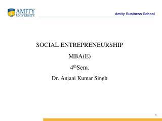 SOCIAL ENTREPRENEURSHIP MBA(E) 4 th Sem . Dr. Anjani Kumar Singh