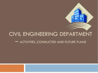 CIVIL ENGINEERING DEPARTMENT –  ACTIVITIES ,CONDUCTED AND FUTURE PLANS