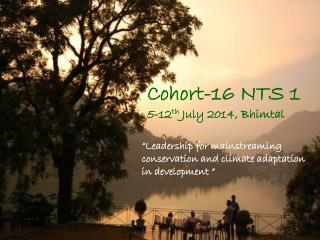 Cohort-16 NTS 1 5-12 th  July 2014, Bhimtal