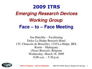 2009 ITRS Emerging Research Devices Working Group Face – to – Face Meeting