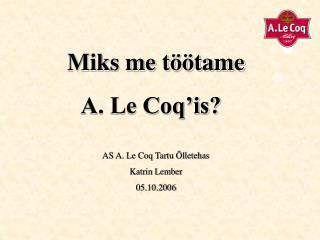 Miks me töötame   A. Le Coq'is? AS A. Le Coq Tartu Õlletehas Katrin Lember 05.10.2006