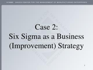 Case 2:  Six Sigma as a Business (Improvement) Strategy
