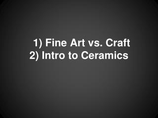 1) Fine Art vs. Craft 2) Intro to Ceramics