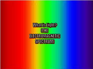 What is Light? (THE  ELECTROMAGNETIC SPECTRUM)