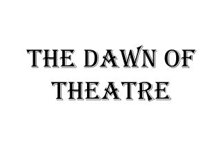 The Dawn Of Theatre