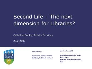 Second Life – The next dimension for Libraries? Cathal McCauley, Reader Services 23.2.2007