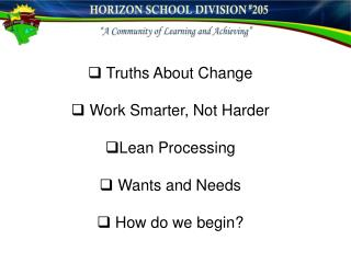 Truths About Change  Work Smarter, Not Harder Lean Processing  Wants and Needs  How do we begin?
