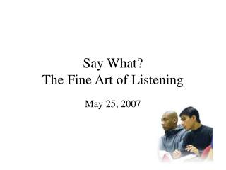 Say What? The Fine Art of Listening