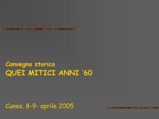 Convegno storico QUEI MITICI ANNI '60 Cuneo, 8-9- aprile 2005
