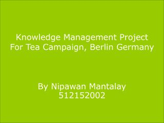 Knowledge Management Project For Tea Campaign, Berlin Germany By Nipawan Mantalay 512152002