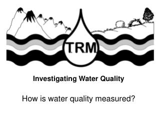 Investigating Water Quality How is water quality measured?