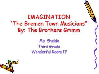 IMAGINATION  The Bremen Town Musicians  By: The Brothers Grimm