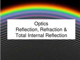 Optics Reflection, Refraction &  Total Internal Reflection