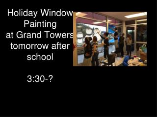 Holiday Window Painting  at Grand Towers tomorrow after school 3:30-?