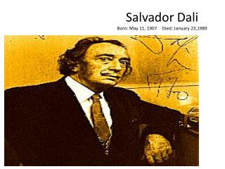 Salvador Dali Born: May 11, 1907	Died: January 23,1989