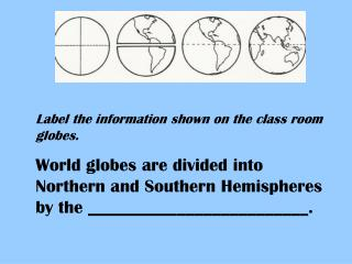 Label the information shown on the class room globes. World globes are divided into Northern and Southern Hemispheres by