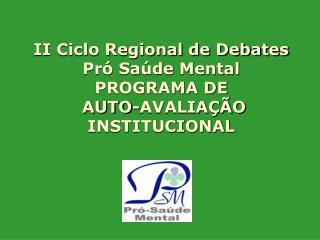 II Ciclo Regional de Debates Pró Saúde Mental PROGRAMA DE  AUTO-AVALIAÇÃO INSTITUCIONAL