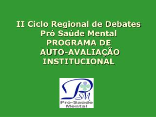 II Ciclo Regional de Debates Pr� Sa�de Mental PROGRAMA DE  AUTO-AVALIA��O INSTITUCIONAL