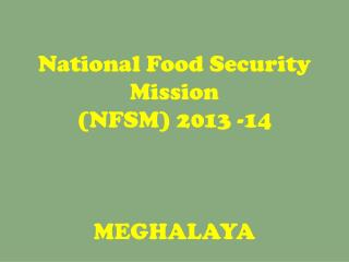 National Food Security Mission (NFSM) 2013 -14 MEGHALAYA