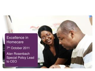 Excellence in Homecare 7 th  October 2011 Alan Rosenbach Special Policy Lead to CEO